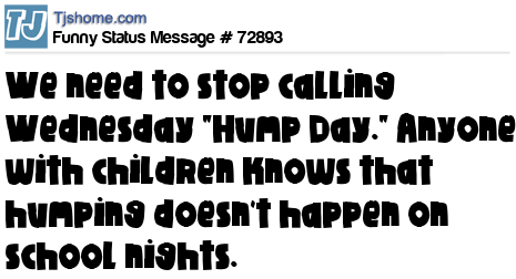Happy hump day tweets and status messages 72893 x we need to stop calling wednesday hump day anyone with children knows that humping doesnt happen on school nights submitted 09 28 2011 1325 m4hsunfo